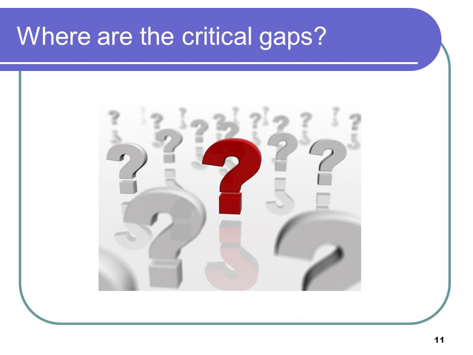 Where are the critical gaps? 11