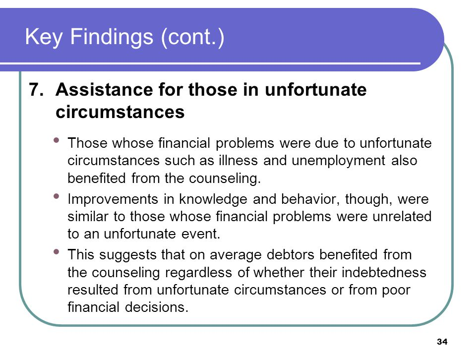 Key Findings (cont.) 7.Assistance for those in unfortunate circumstances Those whose financial problems were due to unfortunate circumstances such as illness and unemployment also benefited from the counseling.