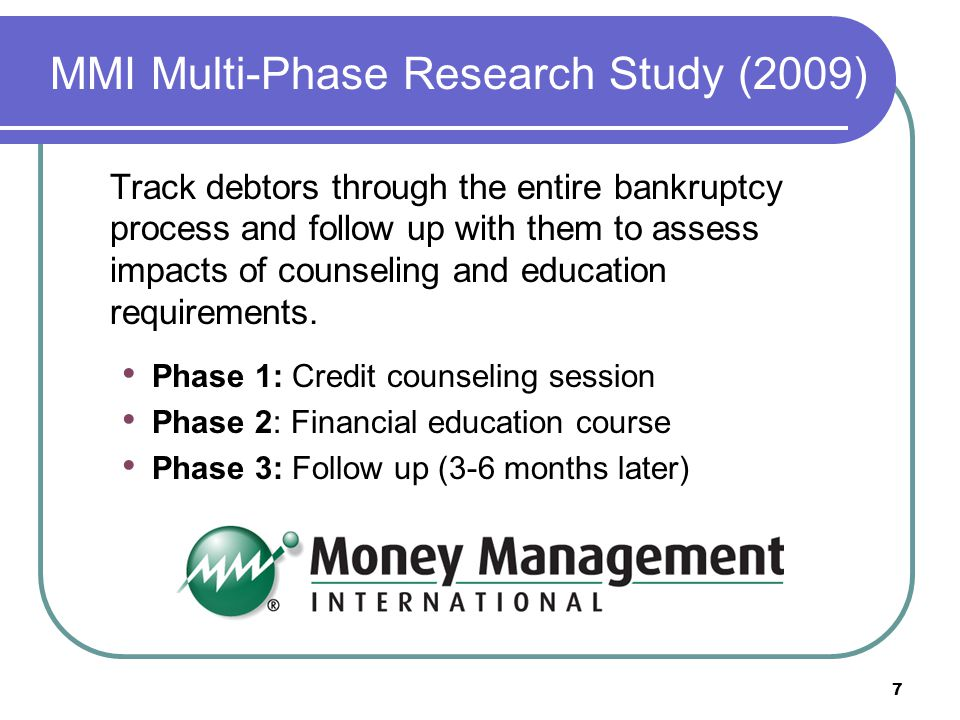 MMI Multi-Phase Research Study (2009) Track debtors through the entire bankruptcy process and follow up with them to assess impacts of counseling and education requirements.