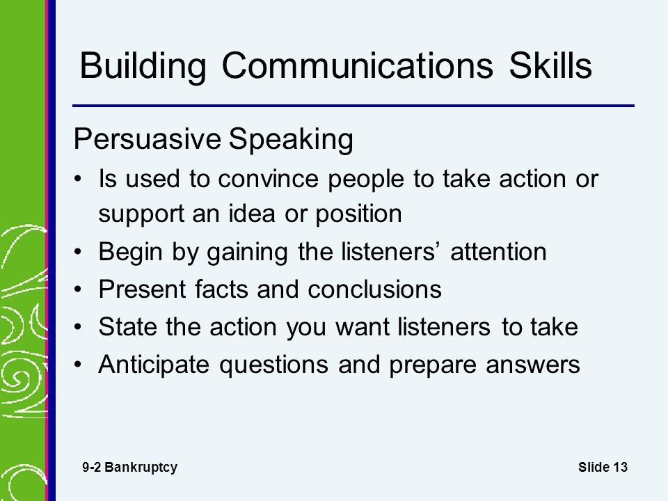 Slide 13 Building Communications Skills Persuasive Speaking Is used to convince people to take action or support an idea or position Begin by gaining the listeners' attention Present facts and conclusions State the action you want listeners to take Anticipate questions and prepare answers 9-2 Bankruptcy