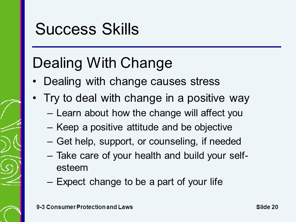 Slide 20 Success Skills Dealing With Change Dealing with change causes stress Try to deal with change in a positive way –Learn about how the change will affect you –Keep a positive attitude and be objective –Get help, support, or counseling, if needed –Take care of your health and build your self- esteem –Expect change to be a part of your life 9-3 Consumer Protection and Laws