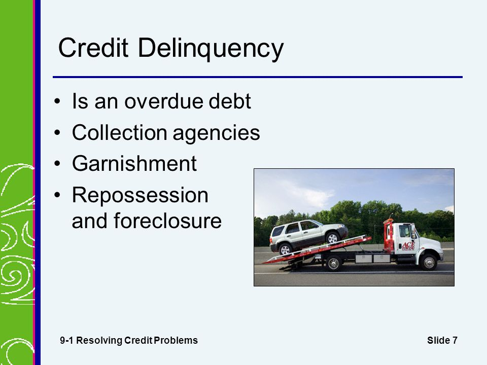 Slide 7 Credit Delinquency Is an overdue debt Collection agencies Garnishment Repossession and foreclosure 9-1 Resolving Credit Problems