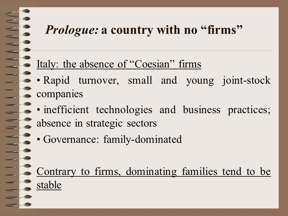 Prologue: a country with no firms Italy: the absence of Coesian firms Rapid turnover, small and young joint-stock companies inefficient technologies and business practices; absence in strategic sectors Governance: family-dominated Contrary to firms, dominating families tend to be stable