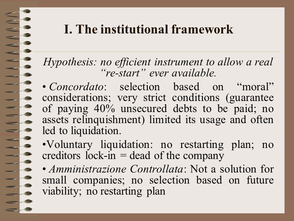"""I. The institutional framework Hypothesis: no efficient instrument to allow a real """"re-start"""" ever available. Concordato: selection based on """"moral"""" c"""