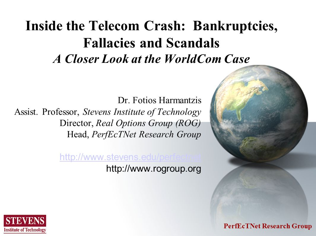 Outlook of Presentation Introduction: Defaults in US Telcos in Distress The WorldCom Case –The Scandal –Chapter 11 Process –Plan of Re-organization –Emergence form Bankruptcy Credit Models for Telcos Telcos the Road of Recovery Ending Remarks/Thoughts 15 th Biennial International Telecommunications Conference 2004 PerfEcTNet Research Group