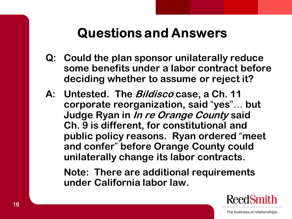 16 Questions and Answers Q:Could the plan sponsor unilaterally reduce some benefits under a labor contract before deciding whether to assume or reject it.