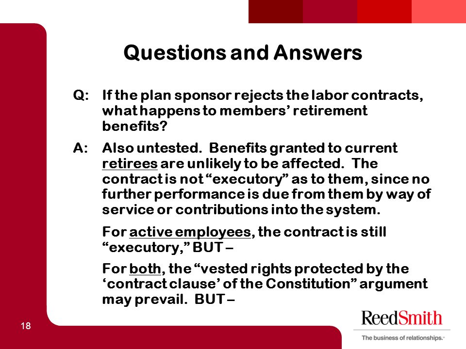 18 Questions and Answers Q:If the plan sponsor rejects the labor contracts, what happens to members' retirement benefits.
