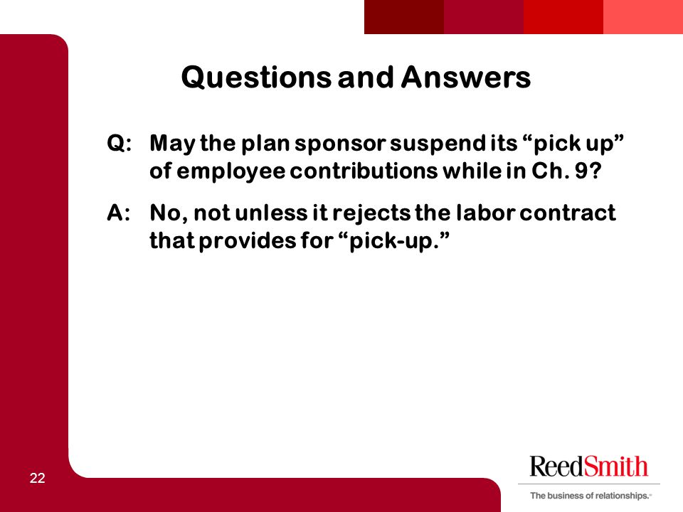 22 Questions and Answers Q:May the plan sponsor suspend its pick up of employee contributions while in Ch.