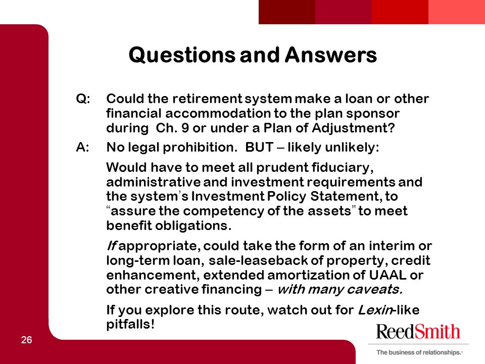 26 Questions and Answers Q:Could the retirement system make a loan or other financial accommodation to the plan sponsor during Ch.