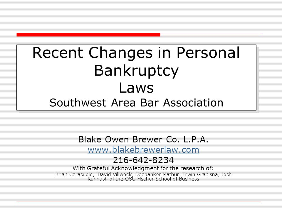 Recent Changes in Personal Bankruptcy Laws Southwest Area Bar Association Blake Owen Brewer Co. L.P.A. www.blakebrewerlaw.com 216-642-8234 With Gratef