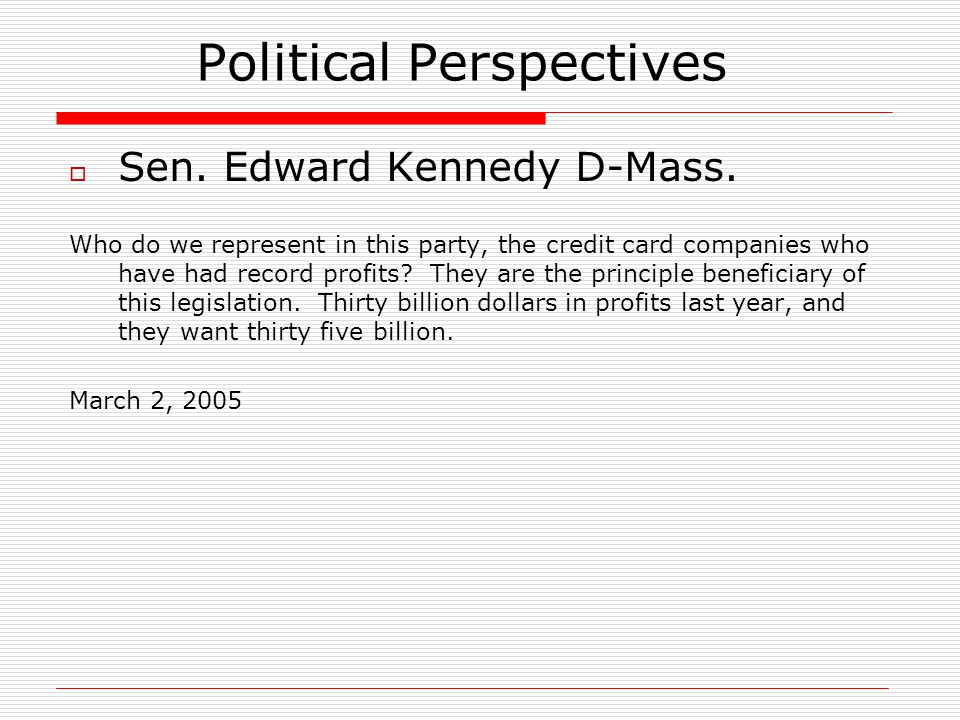 Political Perspectives  Sen. Edward Kennedy D-Mass. Who do we represent in this party, the credit card companies who have had record profits? They ar