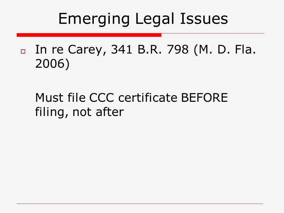 Emerging Legal Issues  In re Carey, 341 B.R. 798 (M. D. Fla. 2006) Must file CCC certificate BEFORE filing, not after