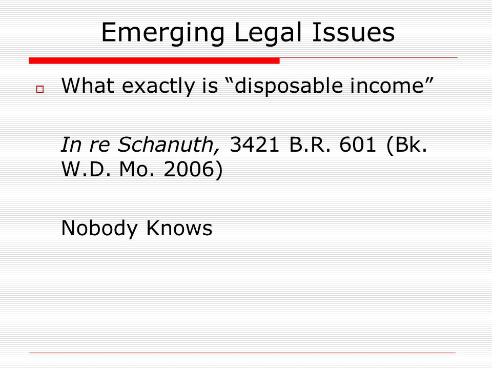 """Emerging Legal Issues  What exactly is """"disposable income"""" In re Schanuth, 3421 B.R. 601 (Bk. W.D. Mo. 2006) Nobody Knows"""