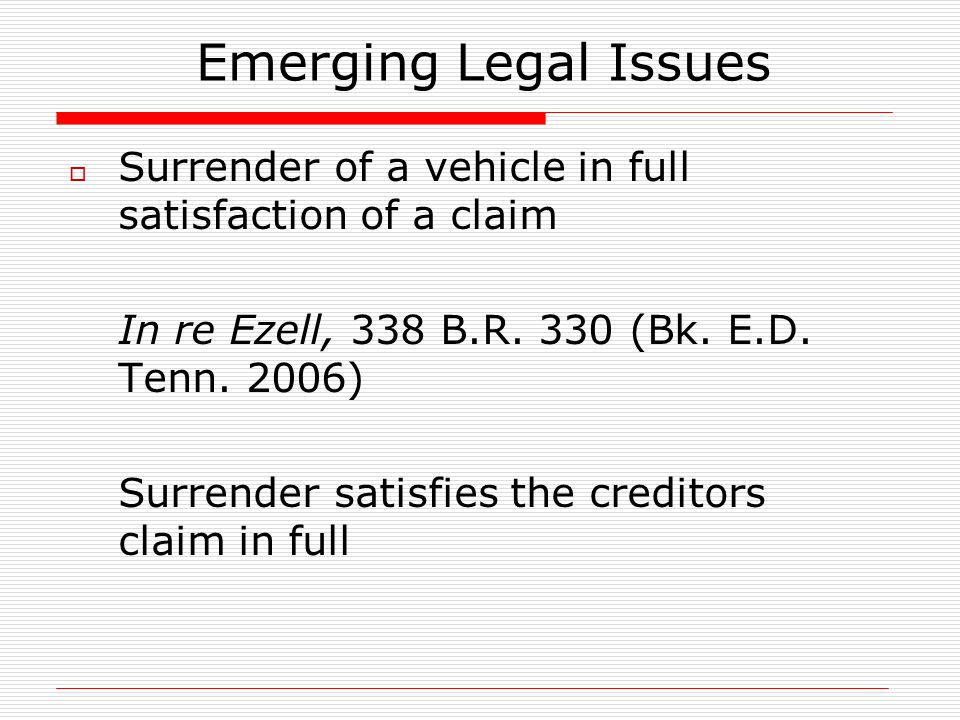 Emerging Legal Issues  Surrender of a vehicle in full satisfaction of a claim In re Ezell, 338 B.R. 330 (Bk. E.D. Tenn. 2006) Surrender satisfies the