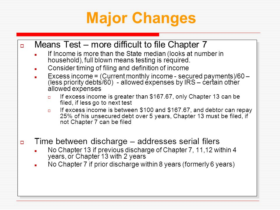 Major Changes  Means Test – more difficult to file Chapter 7 If Income is more than the State median (looks at number in household), full blown means