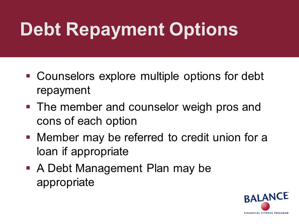 Debt Repayment Options  Counselors explore multiple options for debt repayment  The member and counselor weigh pros and cons of each option  Member may be referred to credit union for a loan if appropriate  A Debt Management Plan may be appropriate