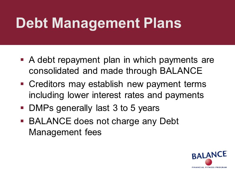 Debt Management Plans  A debt repayment plan in which payments are consolidated and made through BALANCE  Creditors may establish new payment terms