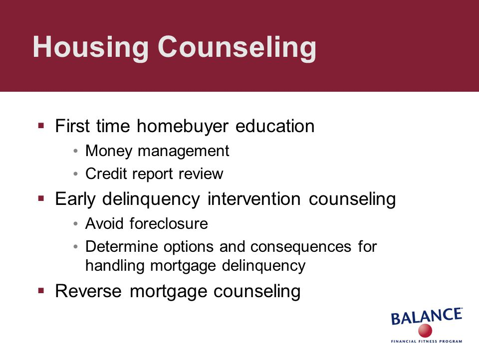 Housing Counseling  First time homebuyer education Money management Credit report review  Early delinquency intervention counseling Avoid foreclosure Determine options and consequences for handling mortgage delinquency  Reverse mortgage counseling
