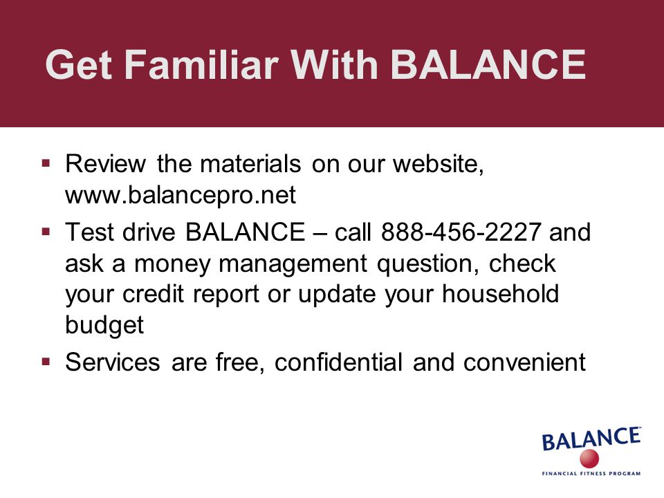 Get Familiar With BALANCE  Review the materials on our website, www.balancepro.net  Test drive BALANCE – call 888-456-2227 and ask a money managemen