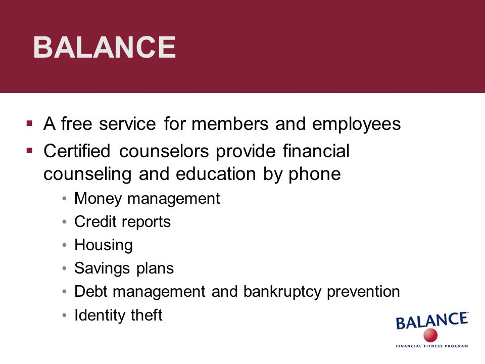 BALANCE  A free service for members and employees  Certified counselors provide financial counseling and education by phone Money management Credit reports Housing Savings plans Debt management and bankruptcy prevention Identity theft