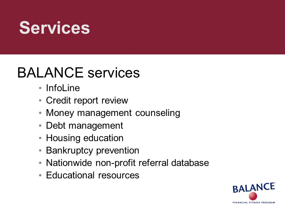 Services BALANCE services InfoLine Credit report review Money management counseling Debt management Housing education Bankruptcy prevention Nationwide