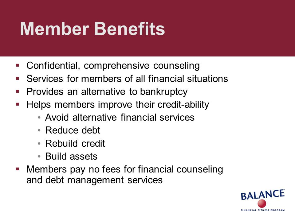 Member Benefits  Confidential, comprehensive counseling  Services for members of all financial situations  Provides an alternative to bankruptcy  Helps members improve their credit-ability Avoid alternative financial services Reduce debt Rebuild credit Build assets  Members pay no fees for financial counseling and debt management services
