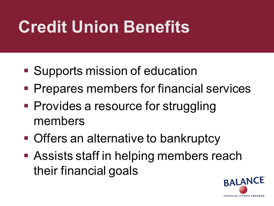 Credit Union Benefits  Supports mission of education  Prepares members for financial services  Provides a resource for struggling members  Offers an alternative to bankruptcy  Assists staff in helping members reach their financial goals