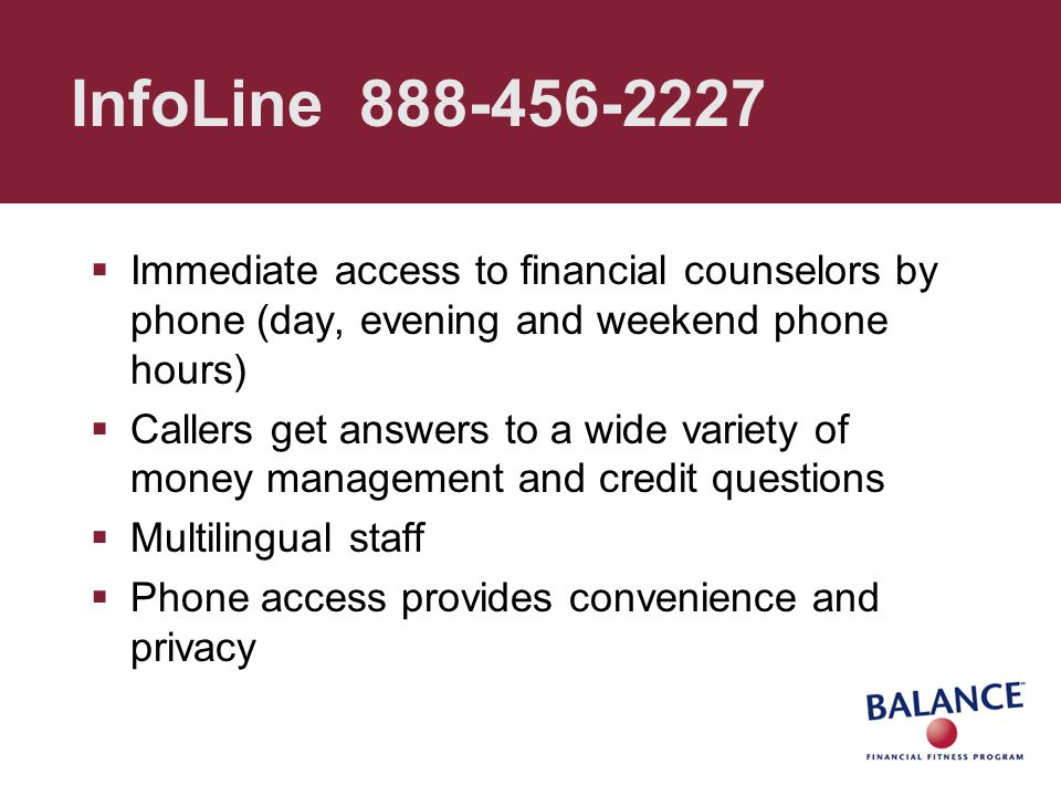 InfoLine 888-456-2227  Immediate access to financial counselors by phone (day, evening and weekend phone hours)  Callers get answers to a wide varie