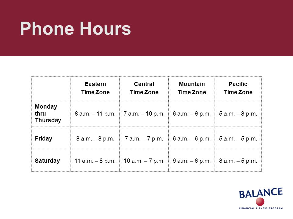 Phone Hours Eastern Time Zone Central Time Zone Mountain Time Zone Pacific Time Zone Monday thru Thursday 8 a.m. – 11 p.m.7 a.m. – 10 p.m.6 a.m. – 9 p