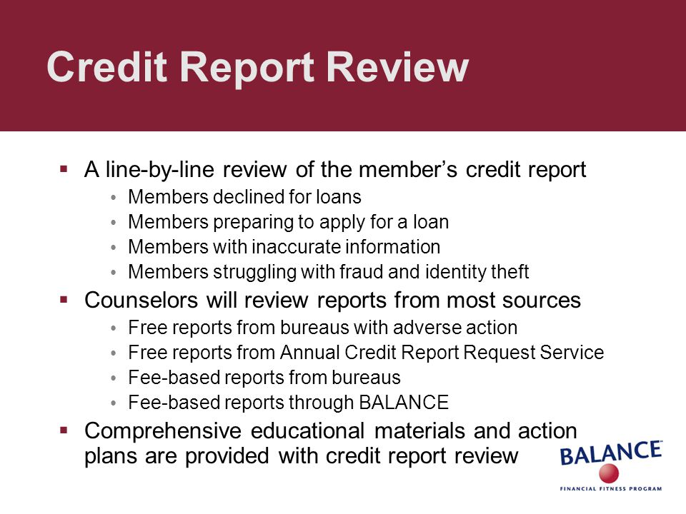 Credit Report Review  A line-by-line review of the member's credit report Members declined for loans Members preparing to apply for a loan Members wi