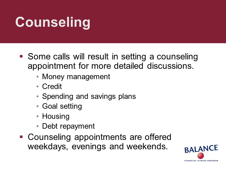 Counseling  Some calls will result in setting a counseling appointment for more detailed discussions. Money management Credit Spending and savings pl