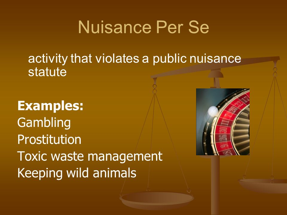 Nuisance Per Se activity that violates a public nuisance statute Examples: Gambling Prostitution Toxic waste management Keeping wild animals