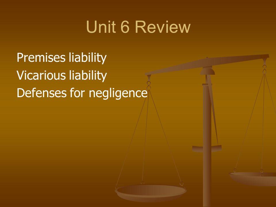 Unit 6 Review Premises liability Vicarious liability Defenses for negligence