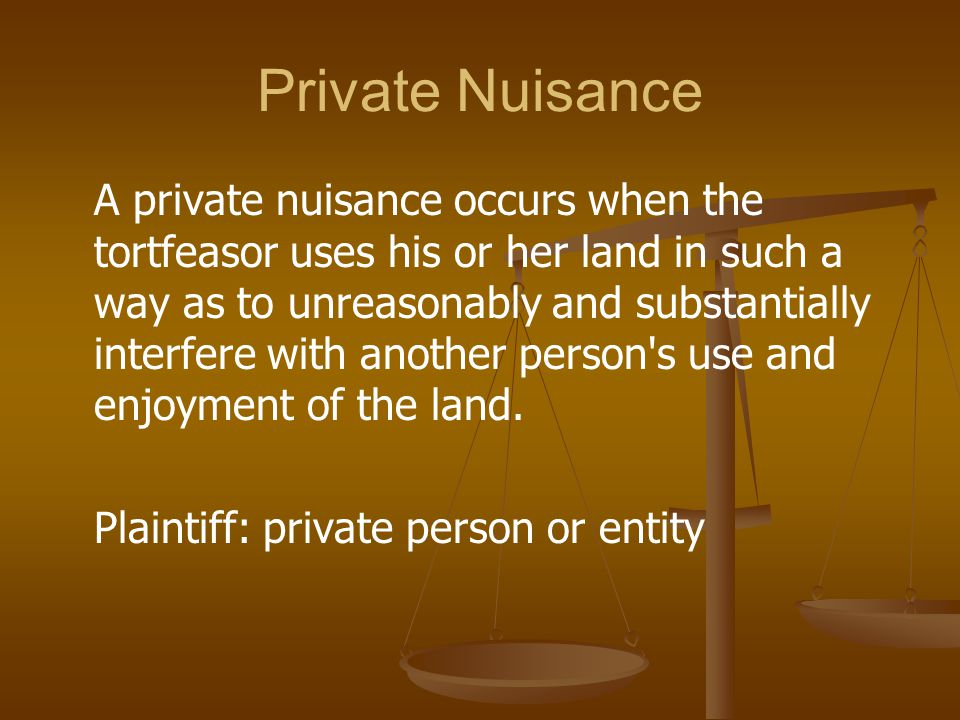 Private Nuisance A private nuisance occurs when the tortfeasor uses his or her land in such a way as to unreasonably and substantially interfere with