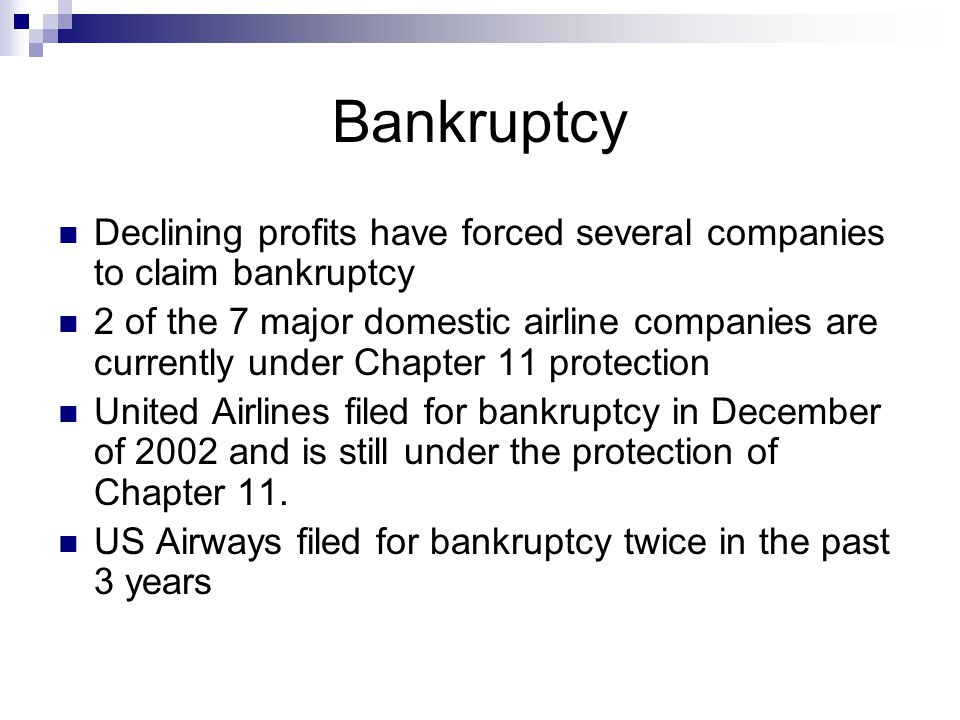 Bankruptcy Declining profits have forced several companies to claim bankruptcy 2 of the 7 major domestic airline companies are currently under Chapter 11 protection United Airlines filed for bankruptcy in December of 2002 and is still under the protection of Chapter 11.