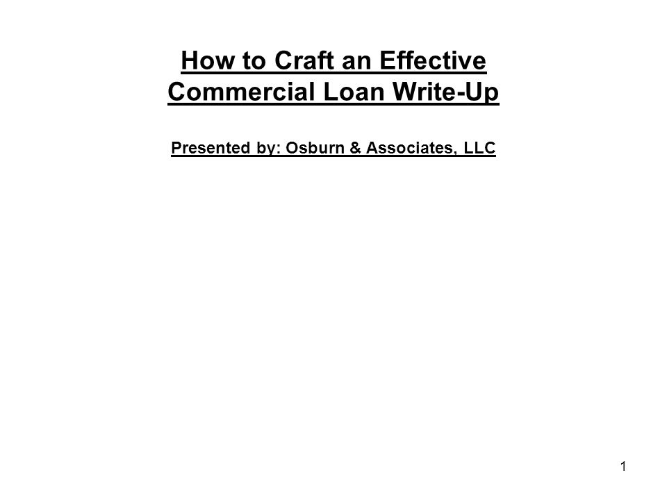 How to Craft an Effective Commercial Loan Write-Up Presented by: Osburn & Associates, LLC 1