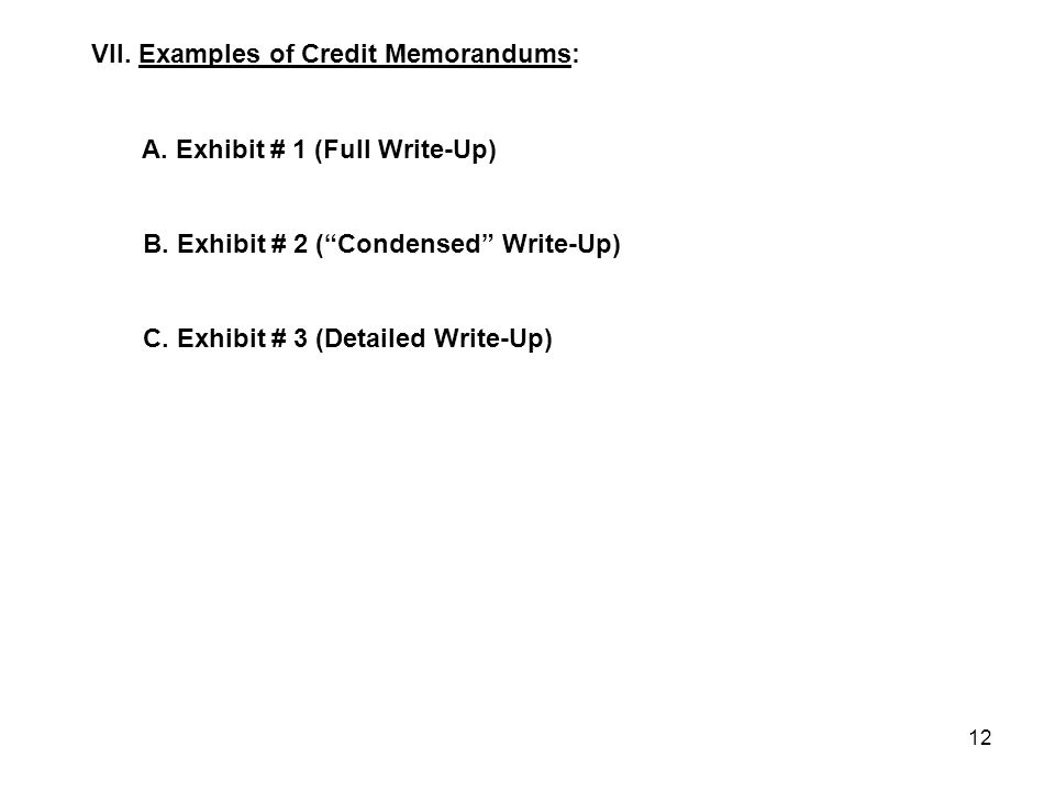 "12 VII. Examples of Credit Memorandums: A. Exhibit # 1 (Full Write-Up) B. Exhibit # 2 (""Condensed"" Write-Up) C. Exhibit # 3 (Detailed Write-Up)"