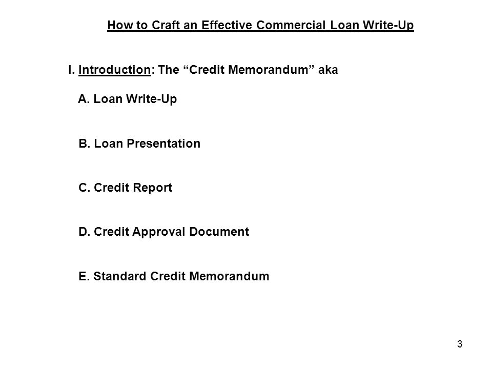 "3 How to Craft an Effective Commercial Loan Write-Up I. Introduction: The ""Credit Memorandum"" aka A. Loan Write-Up B. Loan Presentation C. Credit Repo"