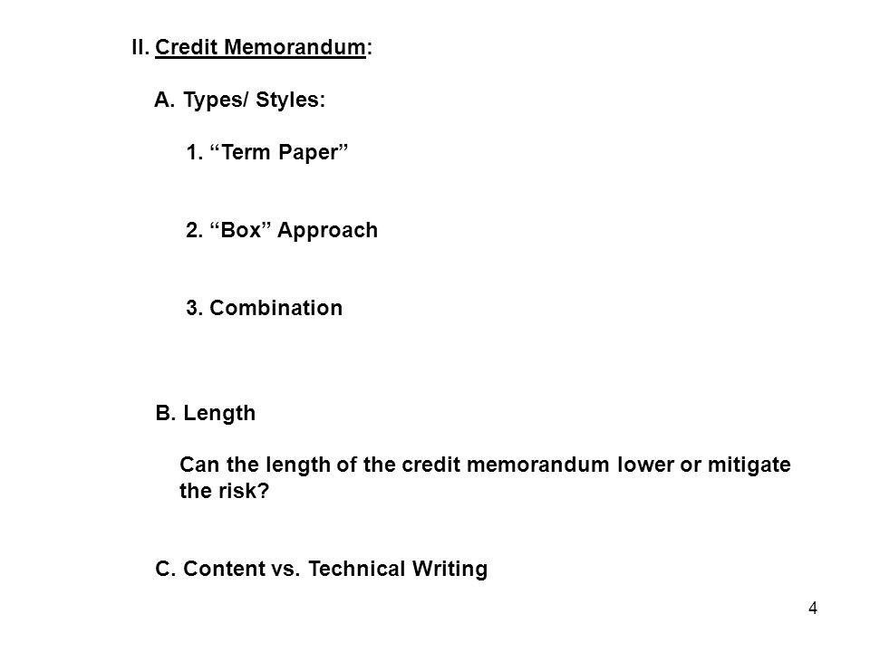 "4 II. Credit Memorandum: A. Types/ Styles: 1. ""Term Paper"" 2. ""Box"" Approach 3. Combination B. Length Can the length of the credit memorandum lower or"