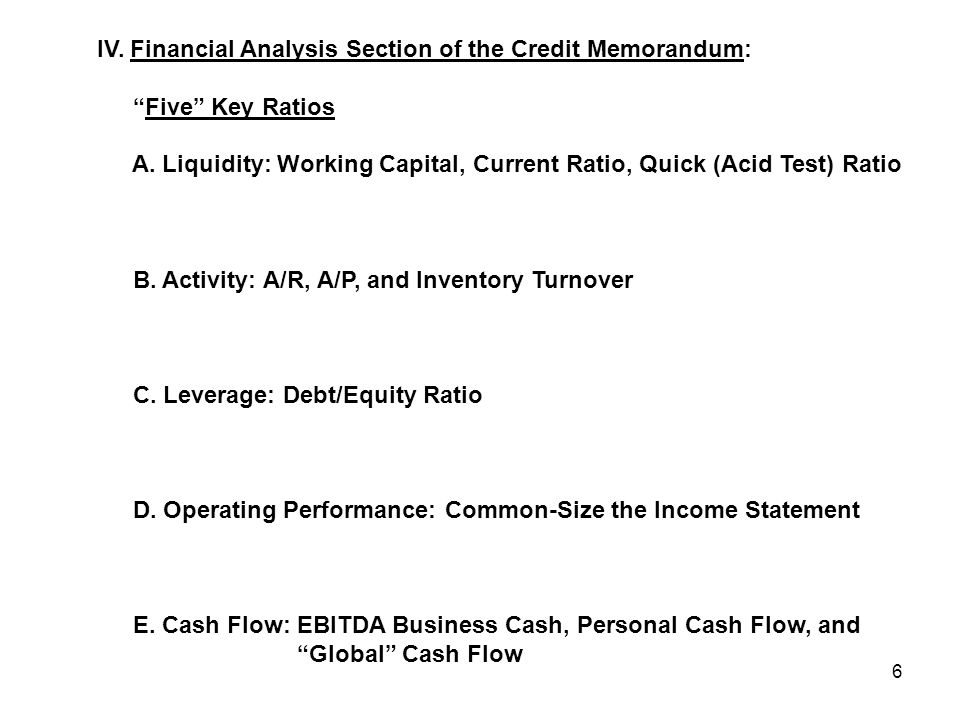 "6 IV. Financial Analysis Section of the Credit Memorandum: ""Five"" Key Ratios A. Liquidity: Working Capital, Current Ratio, Quick (Acid Test) Ratio B."