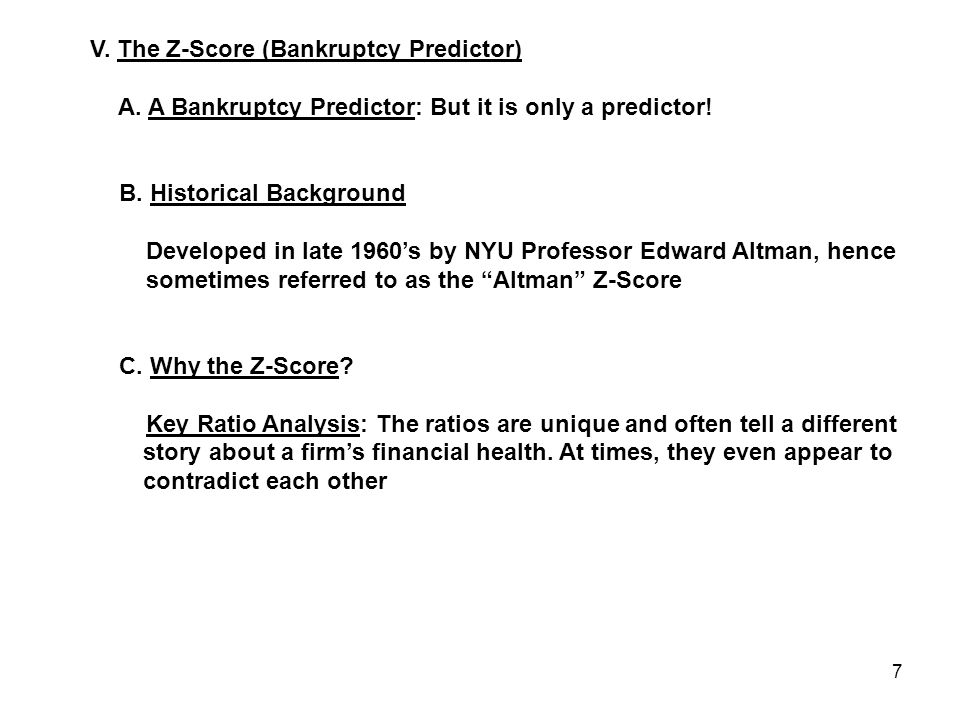 7 V. The Z-Score (Bankruptcy Predictor) A. A Bankruptcy Predictor: But it is only a predictor! B. Historical Background Developed in late 1960's by NY