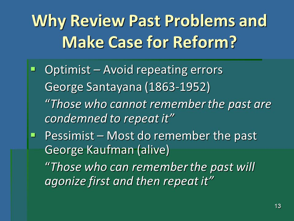"13 Why Review Past Problems and Make Case for Reform?  Optimist – Avoid repeating errors George Santayana (1863-1952) ""Those who cannot remember the"