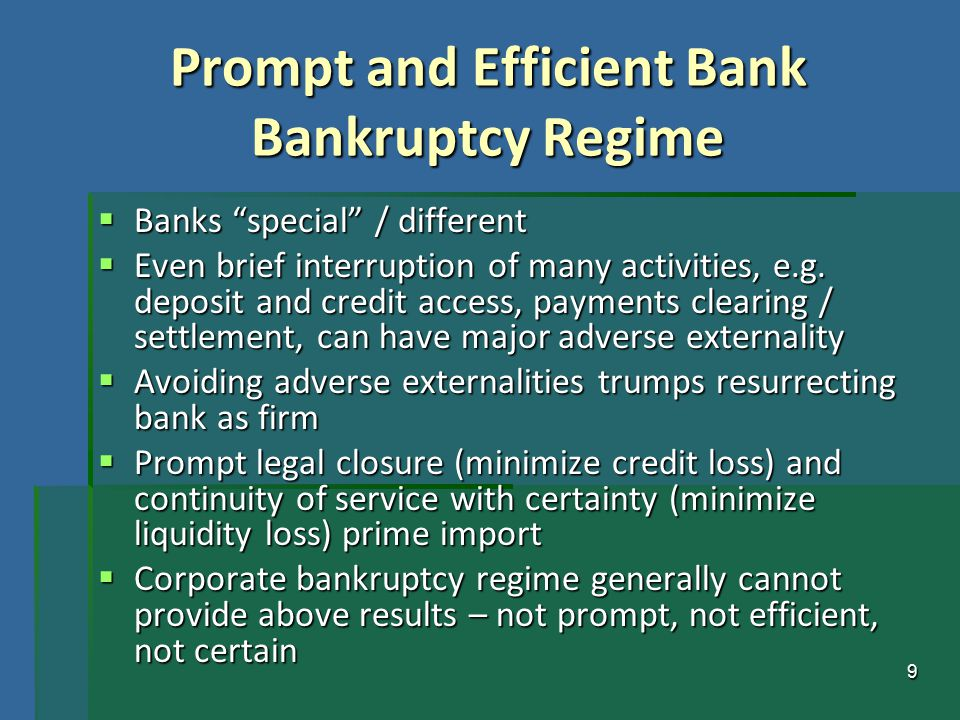 "9 Prompt and Efficient Bank Bankruptcy Regime  Banks ""special"" / different  Even brief interruption of many activities, e.g. deposit and credit acce"