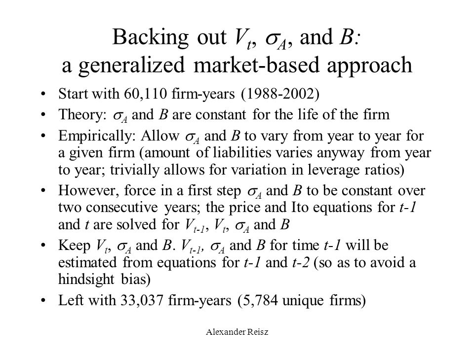 Alexander Reisz Backing out V t,  A, and B: a generalized market-based approach Start with 60,110 firm-years (1988-2002) Theory:  A and B are consta