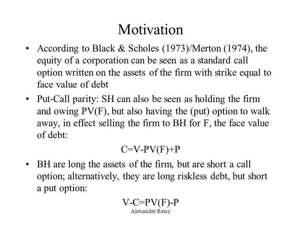 Alexander Reisz Motivation According to Black & Scholes (1973)/Merton (1974), the equity of a corporation can be seen as a standard call option writte