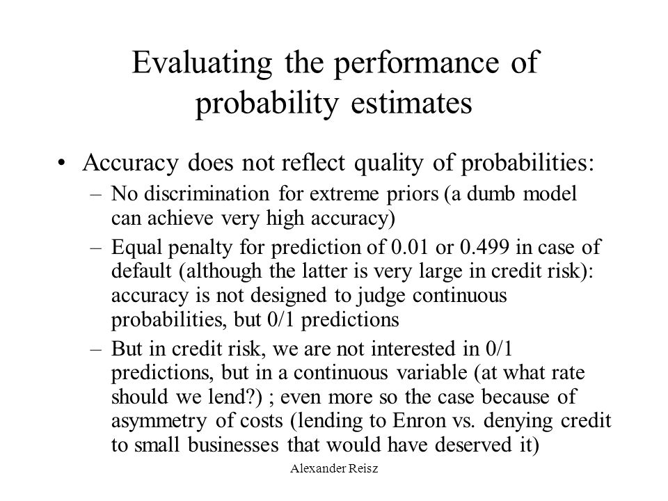 Evaluating the performance of probability estimates Accuracy does not reflect quality of probabilities: –No discrimination for extreme priors (a dumb