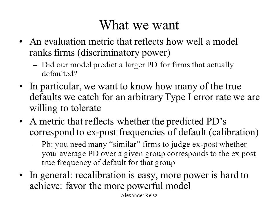 Alexander Reisz What we want An evaluation metric that reflects how well a model ranks firms (discriminatory power) –Did our model predict a larger PD