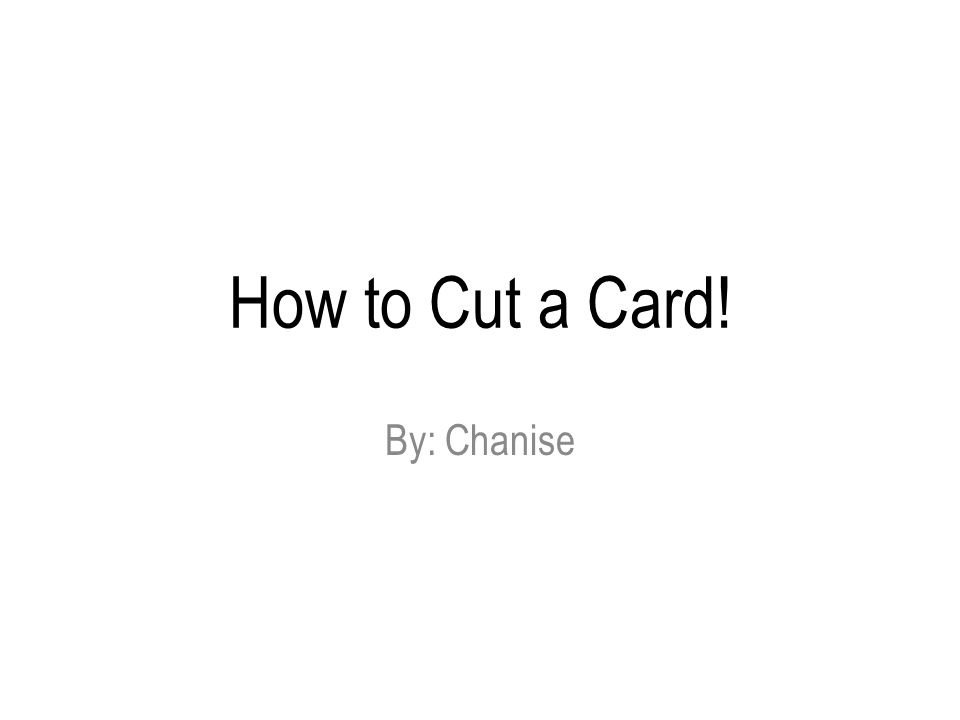 How to Cut a Card! By: Chanise