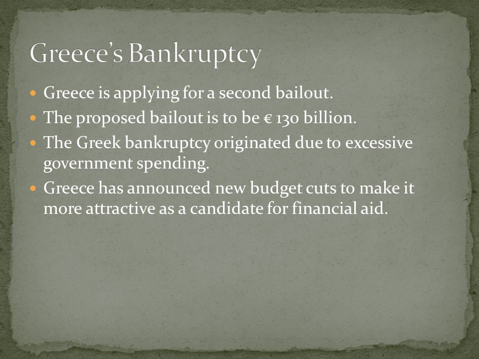 Greece is applying for a second bailout. The proposed bailout is to be € 130 billion. The Greek bankruptcy originated due to excessive government spen