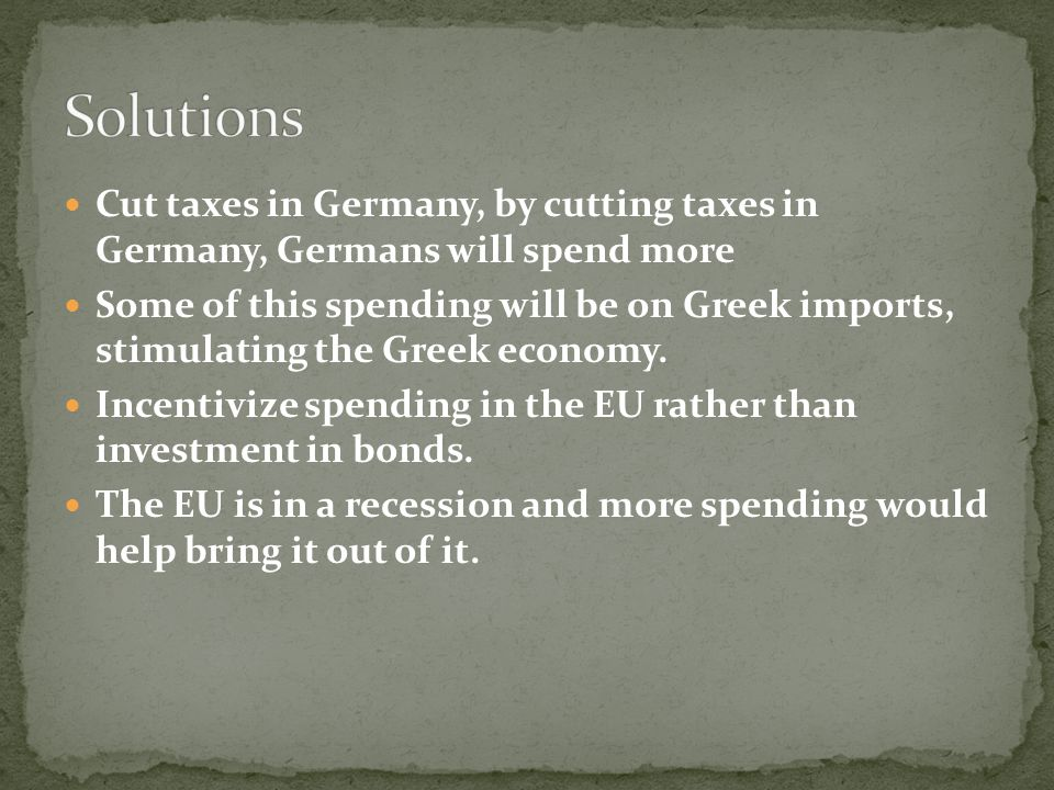 Cut taxes in Germany, by cutting taxes in Germany, Germans will spend more Some of this spending will be on Greek imports, stimulating the Greek econo